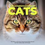 Domestication of Cats, The: The History of the Only Domesticated Felidae Species and Their Relationship with Humans, Charles River Editors