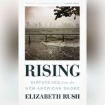 Rising Dispatches from the New American Shore, Elizabeth Rush