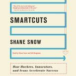 Smartcuts How Hackers, Innovators, and Icons Accelerate Success, Shane Snow