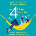 The Four-Hour School Day How You and Your Kids Can Thrive in the Homeschool Life, Durenda Wilson