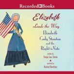 Elizabeth Leads the Way Elizabeth Cady Stanton and the Right to Vote, Tanya Lee Stone