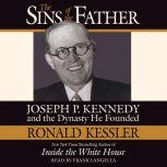 The Sins of the Father Joseph P. Kennedy and the Dynasty He Founded, Ronald Kessler