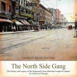 North Side Gang, The: The History and Legacy of the Organized Crime Mob that Fought Al Capone for Control of Chicago, Charles River Editors