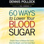 60 Ways to Lower Your Blood Sugar Simple Steps to Reduce the Carbs, Shed the Weight, and Feel Great Now!, Dennis Pollock