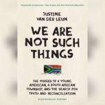We Are Not Such Things The Murder of a Young American, a South African Township, and the Search for Truth and Reconciliation, Justine  van der Leun