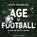 The Age of Football Soccer and the 21st Century, David Goldblatt