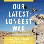 Our Latest Longest War Losing Hearts and Minds in Afghanistan, Aaron B. O'Connell