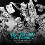 1889-1890 Flu Pandemic, The: The History of the 19th Century's Last Major Global Outbreak, Charles River Editors