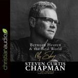 Between Heaven and the Real World My Story, Steven Curtis Chapman