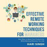 Effective Remote Working Techniques for Managers Nine Ways to Boost Your Productivity While Working Wherever You Like, Hari Singh