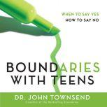 Boundaries with Teens When to Say Yes, How to Say No, John Townsend