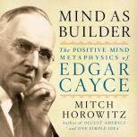 Mind As Builder The Positive Mind Metaphysics of Edgar Cayce, Mitch Horowitz