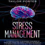 Stress Management: A Complete Guide to Retraining Your Brain to Overcome Stress and Anxiety through Th? Benefits ?f Mindfulness and Other Self-Help Techniques, Taylor Porter
