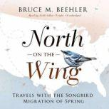 North on the Wing Travels with the Songbird Migration of Spring, Bruce M. Beehler