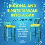 Buddha and Einstein Walk into a Bar How New Discoveries About Mind, Body, and Energy Can Help Increase Your Longevity, Guy Joseph Ale