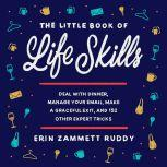 The Little Book of Life Skills Deal with Dinner, Manage Your Email, Make a Graceful Exit, and 152 Other Expert Tricks, Erin Zammett Ruddy