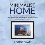 The Minimalist Home: The Ultimate Guide to Minimalist Living, Learn Why Less is Actually More and Be on Your Way to Living an Organized and Focused Life, Justine Skate