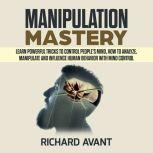 MANIPULATION MASTERY: Learn Powerful Tricks to Control People's Mind, How to Analyze, Manipulate and Influence Human Behavior with mind control, Richard Avant
