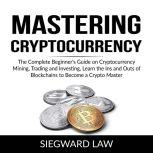 Mastering Cryptocurrency The Complete Beginner's Guide on Cryptocurrency Mining, Trading and Investing, Learn the Ins and Outs of Blockchains to Become a Crypto Master, Siegward Law