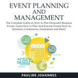 Event Planning and Management The Complete Guide on How to Plan Successful Business Events, Learn How to Plan And Execute Events Such As Seminars, Conferences, Fundraisers and More!, Pauline Johannes