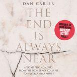 The End is Always Near Apocalyptic Moments, from the Bronze Age Collapse to Nuclear Near Misses, Dan Carlin