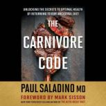 The Carnivore Code Unlocking the Secrets to Optimal Health by Returning to Our Ancestral Diet, Paul Saladino