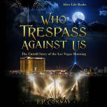 Who Trespass Against Us The Untold Story of the Las Vegas Shooting, D.P. Conway