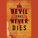 The Devil That Never Dies The Rise and Threat of Global Antisemitism, Daniel Jonah Goldhagen