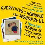 Everything is Horrible and Wonderful A Tragicomic Memoir of Genius, Heroin, Love and Loss, Stephanie Wittels Wachs