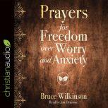 Prayers for Freedom over Worry and Anxiety, Bruce Wilkinson