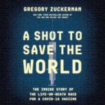 A Shot to Save the World The Inside Story of the Life-or-Death Race for a COVID-19 Vaccine, Gregory Zuckerman