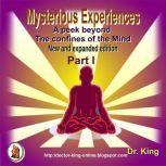 Mysterious Experiences : A Peek Beyond  The Confines Of The Mind (New And Expanded Edition)  - Part 1, Dr.King