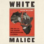 White Malice The CIA and the Covert Recolonization of Africa, Susan Williams