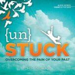 Unstuck Overcoming the Pain of Your Past, Chip Ingram