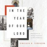 In the Year of Our Lord Reflections on Twenty Centuries of Church History, Sinclair B. Ferguson