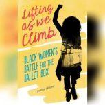 Lifting as We Climb Black Women's Battle for the Ballot Box, Evette Dionne