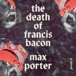 The Death of Francis Bacon A Novel, Max Porter