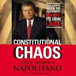 Constitutional Chaos What Happens When the Government Breaks Its Own Laws, Andrew P. Napolitano