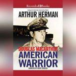 Douglas MacArthur American Warrior, Arthur Herman