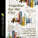 Together for the City How Collaborative Church Planting Leads to Citywide Movements, John James