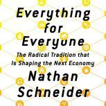 Everything for Everyone The Radical Tradition That Is Shaping the Next Economy, Nathan Schneider