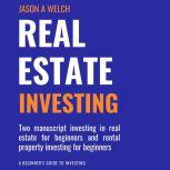 Real Estate Investing: Two Manuscript Investing in Real Estate for Beginners and Rental Property Investing for Beginners, Jason A Welch