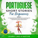 Portuguese Short Stories for Beginners Book 1: Over 100 Dialogues & Daily Used Phrases to Learn Portuguese in Your Car. Have Fun & Grow Your Vocabulary, with Crazy Effective Language Learning Lessons, Learn Like A Native