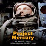 Project Mercury: The History and Legacy of America's First Human Spaceflight Program, Charles River Editors