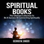 Spiritual Books: The Ultimate Collection To Be A Success At Connecting Spiritually, George M. Singer