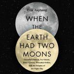When the Earth Had Two Moons Cannibal Planets, Icy Giants, Dirty Comets, Dreadful Orbits, and the Origins of the Night Sky, Erik Asphaug