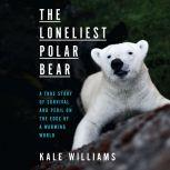 The Loneliest Polar Bear A True Story of Survival and Peril on the Edge of a Warming World, Kale Williams
