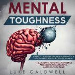 Mental Toughness 6 Steps to Build the Strongest Mindset for Life and Become Totally Unstoppable! +7 Day Mental Toughness Challenge and Assertiveness Training. Master Self Discipline!, Luke Caldwell
