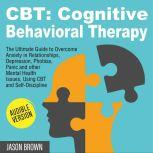 CBT: COGNITIVE BEHAVIORAL THERAPY The Ultimate Guide to Overcome Anxiety in Relationships, Depression, Phobias, Panic and other Mental Health Issues, Using CBT and Self-Discipline, Jason Brown