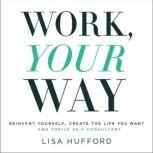 Work, Your Way Reinvent Yourself, Create the Life You Want and Thrive as a Consultant, Lisa Hufford